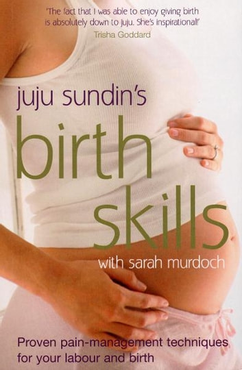 Birth Skills - Proven pain-management techniques for your labour and birth ebook by Juju Sundin,Sarah Murdoch
