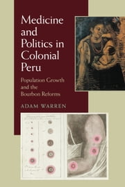 Medicine and Politics in Colonial Peru - Population Growth and the Bourbon Reforms ebook by Adam Warren