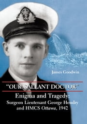 """Our Gallant Doctor"" - Enigma and Tragedy: Surgeon-Lieutenant George Hendry and HMCS Ottawa, 1942 ebook by James Goodwin"