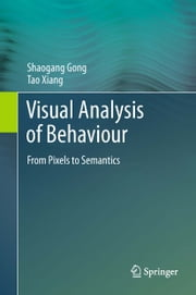 Visual Analysis of Behaviour - From Pixels to Semantics ebook by Shaogang Gong,Tao Xiang