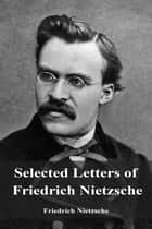 Selected Letters of Friedrich Nietzsche ebook by Friedrich Nietzsche