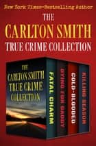 The Carlton Smith True Crime Collection - Fatal Charm, Dying for Daddy, Cold-Blooded, and Killing Season ebook by Carlton Smith