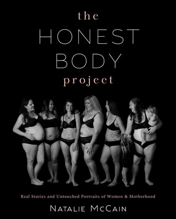 The Honest Body Project - Real Stories and Untouched Portraits of Women & Motherhood ebook by Natalie McCain