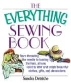The Everything Sewing Book: From Threading the Needle to Basting the Hem, All You Need to Alter and Create Beautiful Clothes, Gifts, and Decoratio ebook by Detrixhe, Sandra