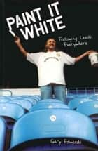 Paint it White - Following Leeds Everywhere ebook by Gary Edwards