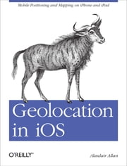 Geolocation in iOS - Mobile Positioning and Mapping on iPhone and iPad ebook by Alasdair  Allan