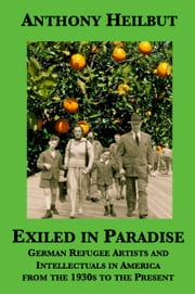Exiled In Paradise - German Refugee Artists and Intellectuals in America from the 1930s to the Present ebook by Anthony Heilbut