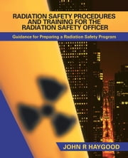 RADIATION SAFETY PROCEDURES AND TRAINING FOR THE RADIATION SAFETY OFFICER - GUIDANCE FOR PREPARING A RADIATION SAFETY PROGRAM ebook by John R Haygood
