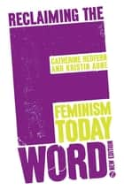 Reclaiming the F Word - Feminism Today ebook by Catherine Redfern, Doctor Kristin Aune