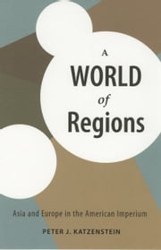 A World of Regions - Asia and Europe in the American Imperium ebook by Peter J. Katzenstein