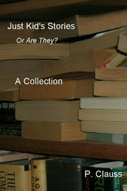 Just Kid's Stories A Collection - Or Are They? ebook by P. Clauss
