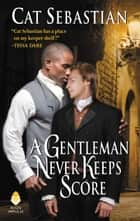 A Gentleman Never Keeps Score - Seducing the Sedgwicks ebook by Cat Sebastian