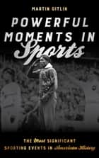 Powerful Moments in Sports - The Most Significant Sporting Events in American History ebook by Martin Gitlin