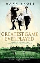 The Greatest Game Ever Played - Vardon, Ouimet and the birth of modern golf ebook by Mark Frost