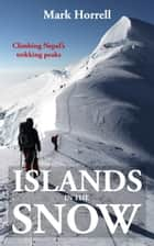 Islands in the Snow: Climbing Nepal's trekking peaks ebook by Mark Horrell