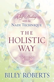 The Holistic Way - Self-Healing with the Nadi Technique ebook by Billy Roberts
