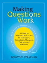 Making Questions Work - A Guide to How and What to Ask for Facilitators, Consultants, Managers, Coaches, and Educators ebook by Dorothy Strachan