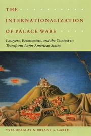The Internationalization of Palace Wars - Lawyers, Economists, and the Contest to Transform Latin American States ebook by Yves Dezalay, Bryant G. Garth