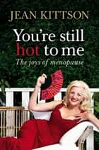 You're Still Hot to Me ebook by Jean Kittson