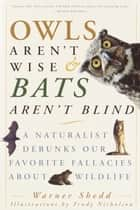 Owls Aren't Wise & Bats Aren't Blind - A Naturalist Debunks Our Favorite Fallacies About Wildlife 電子書 by Warner Shedd