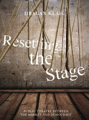 Resetting the Stage - Public Theatre Between the Market and Democracy ebook by Dragan Klaic