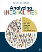 Analyzing Inequalities - An Introduction to Race, Class, Gender, and Sexuality Using the General Social Survey ebook by Catherine E. Harnois