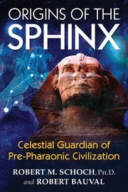 Origins of the Sphinx - Celestial Guardian of Pre-Pharaonic Civilization ebook by Robert M. Schoch, Ph.D.,Robert Bauval
