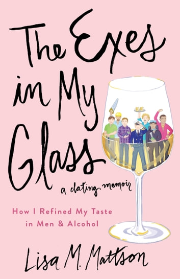 The Exes in My Glass - How I Refined My Taste in Men & Alcohol {a dating memoir} ebook by Lisa Mattson