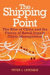 The Shipping Point - The Rise of China and the Future of Retail Supply Chain Management ebook by Peter J. Levesque