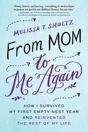 From Mom to Me Again - How I Survived My First Empty-Nest Year and Reinvented the Rest of My Life ebook by Melissa Shultz
