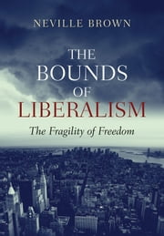 The Bounds of Liberalism - The Fragility of Freedom ebook by Neville Brown