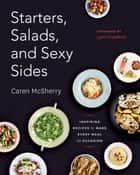 Starters, Salads, and Sexy Sides - Inspiring Recipes to Make Every Meal an Occasion ebook by Caren McSherry