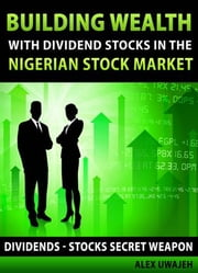 Building Wealth with Dividend Stocks in the Nigerian Stock Market - Dividends: Stocks Secret Weapon (Personal Finance, Investments, Money, investing) ebook by Alex Uwajeh