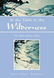 At the Table in the Wilderness - The Story of Jesus Abbey ebook by Jane Grey Torrey