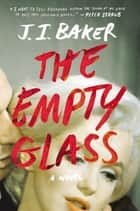 The Empty Glass - A Novel ebook by J.I. Baker
