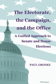 The Electorate, the Campaign, and the Office - A Unified Approach to Senate and House Elections ebook by Paul Gronke
