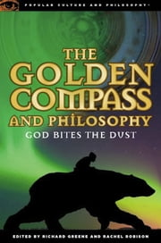 The Golden Compass and Philosophy - God Bites the Dust ebook by Richard Greene, Rachel Robison