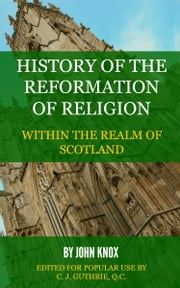 History of the Reformation of Religion Within the Realm of Scotland ebook by Knox, John