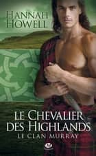Le Chevalier des Highlands - Le Clan Murray, T2 ebook by Jean-Baptiste Bernet, Hannah Howell