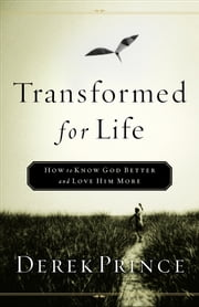 Transformed for Life - How to Know God Better and Love Him More ebook by Derek Prince