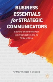 Business Essentials for Strategic Communicators - Creating Shared Value for the Organization and its Stakeholders ebook by Matthew W. Ragas,Ron Culp
