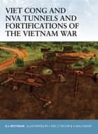 Viet Cong and NVA Tunnels and Fortifications of the Vietnam War ebook by Gordon L. Rottman, Chris Taylor, Lee Ray,...
