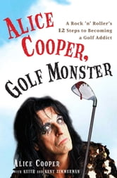 Alice Cooper, Golf Monster - A Rock 'n' Roller's 12 Steps to Becoming a Golf Addict ebook by Alice Cooper