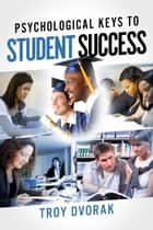 Psychological Keys to Student Success ebook by Troy Dvorak