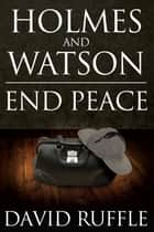 Holmes and Watson End Peace - A Novel of Sherlock Holmes ebook by David Ruffle