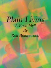 Plain Living: A Bush Idyll ebook by Rolf Boldrewood