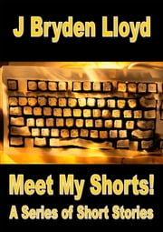 Meet My Shorts! (A Series of Short Stories) ebook by J Bryden Lloyd