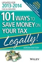 101 Ways to Save Money on Your Tax - Legally! 2013 - 2014 ebook by Adrian Raftery
