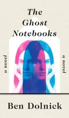 The Ghost Notebooks - A Novel ebook by Ben Dolnick
