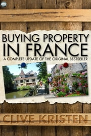 Buying Property in France - A Complete Update of the Original Bestseller ebook by Clive Kristen